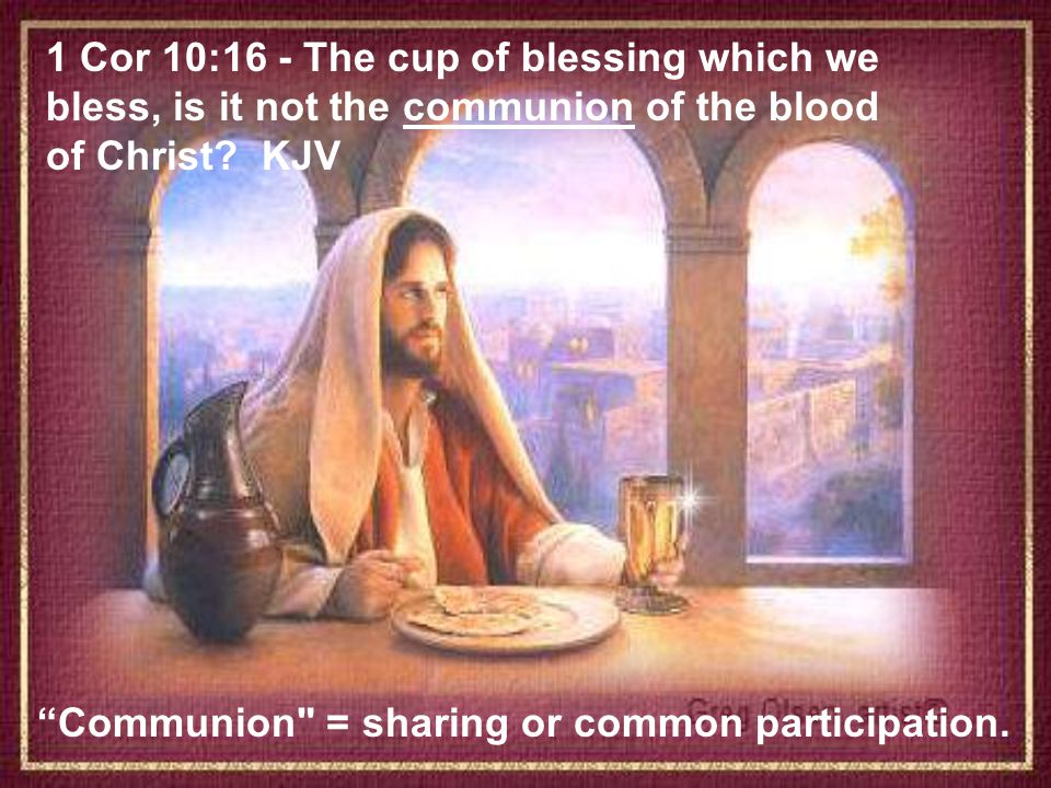 1 Cor 10:16 - The cup of blessing which we bless, is it not the communion of the blood of Christ KJV
