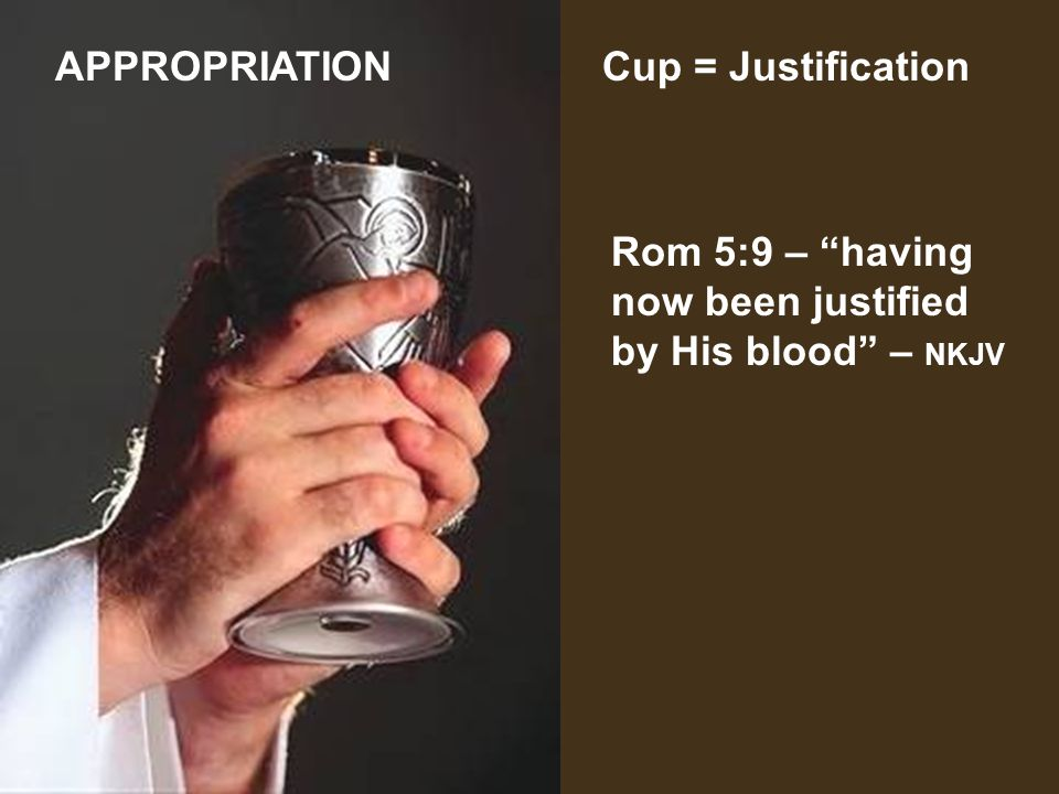 APPROPRIATION Cup = Justification Rom 5:9 – having now been justified by His blood – NKJV