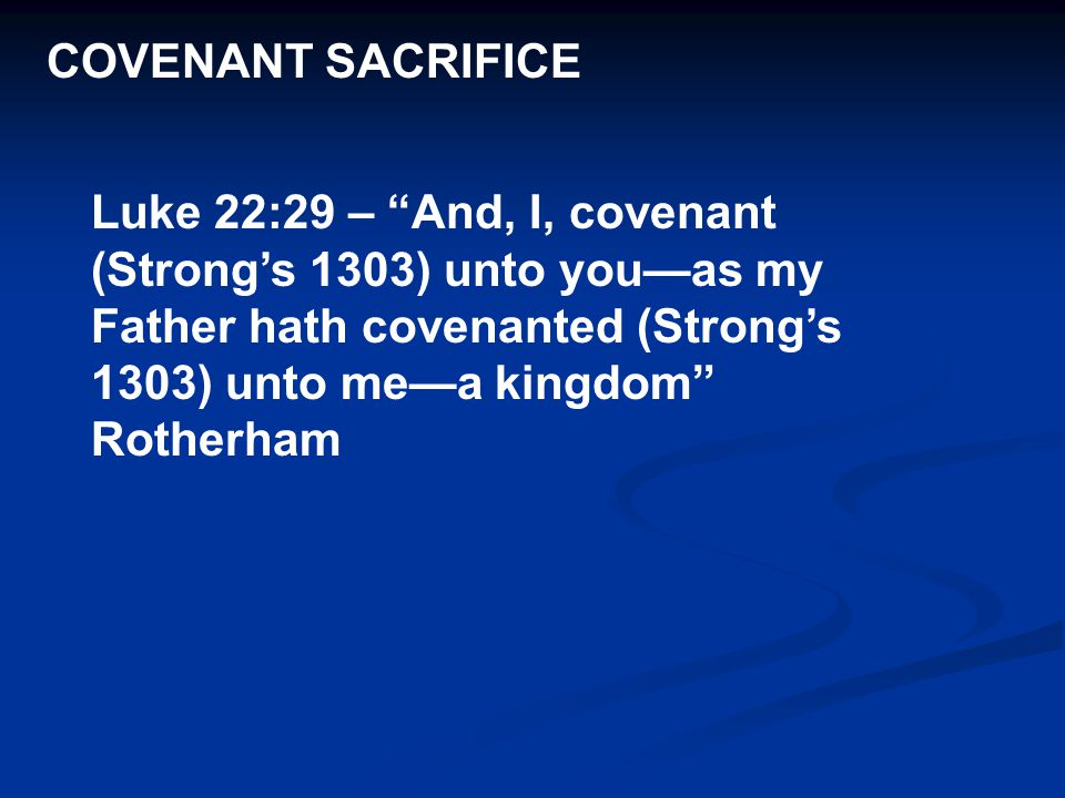 COVENANT SACRIFICE Luke 22:29 – And, I, covenant (Strong's 1303) unto you—as my Father hath covenanted (Strong's 1303) unto me—a kingdom Rotherham.