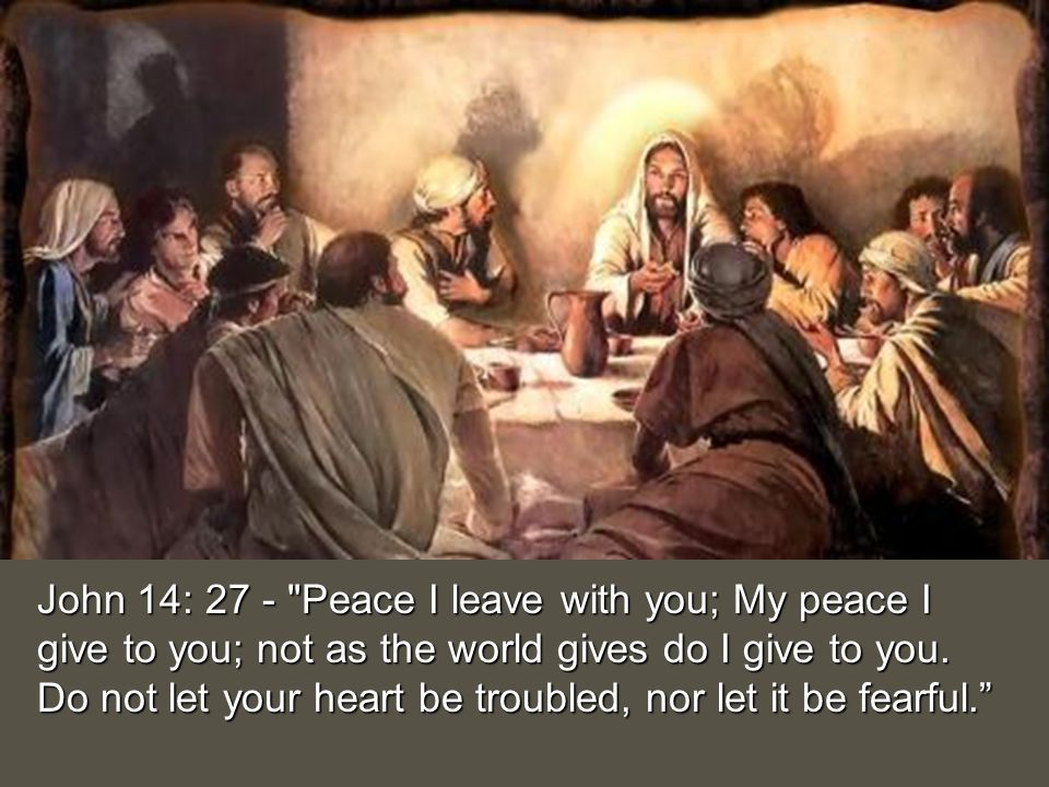 John 14: 27 - Peace I leave with you; My peace I give to you; not as the world gives do I give to you.