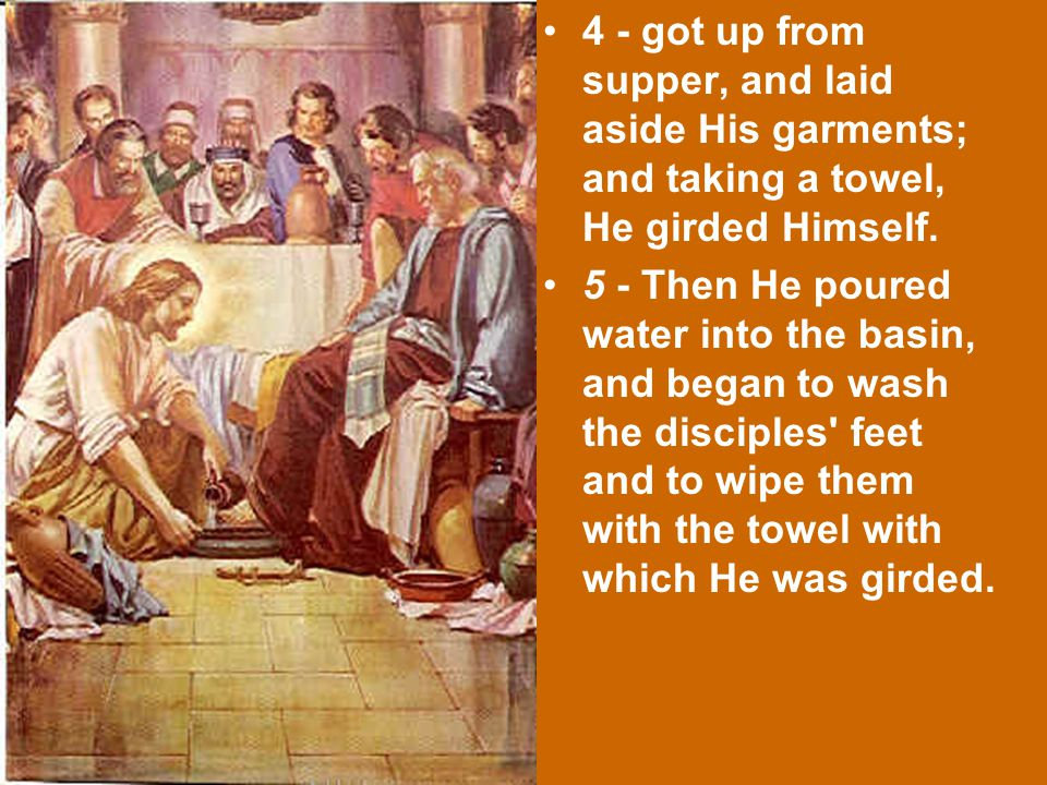 4 - got up from supper, and laid aside His garments; and taking a towel, He girded Himself.