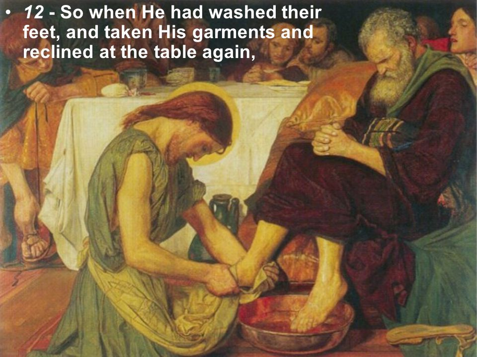 12 - So when He had washed their feet, and taken His garments and reclined at the table again,
