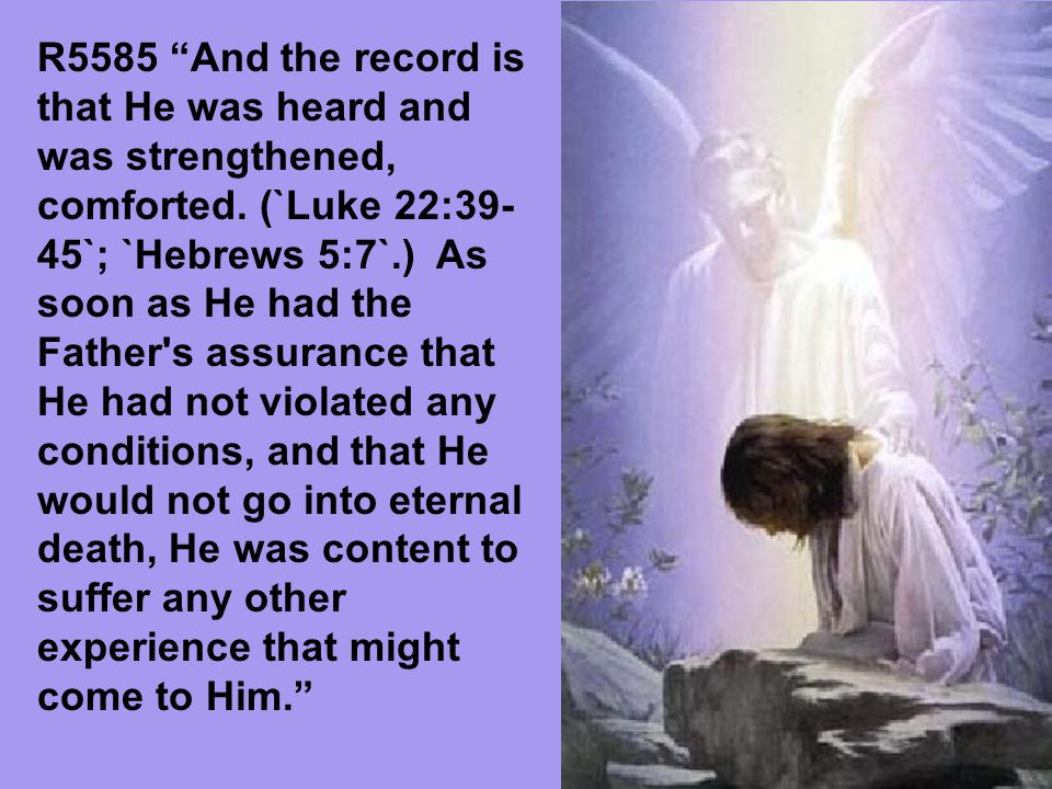 R5585 And the record is that He was heard and was strengthened, comforted.