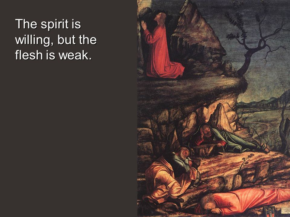 The spirit is willing, but the flesh is weak.