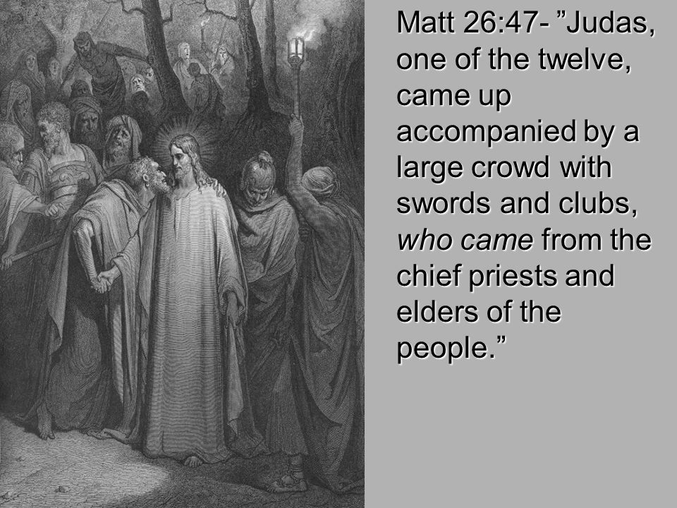 Matt 26:47- Judas, one of the twelve, came up accompanied by a large crowd with swords and clubs, who came from the chief priests and elders of the people.