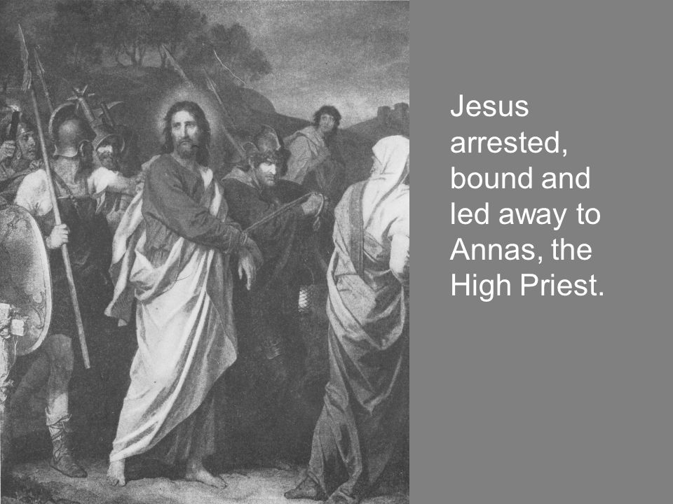 Jesus arrested, bound and led away to Annas, the High Priest.