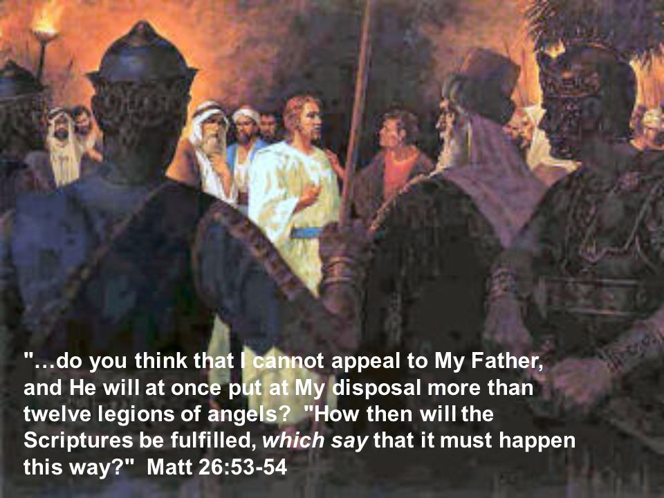 …do you think that I cannot appeal to My Father, and He will at once put at My disposal more than twelve legions of angels.