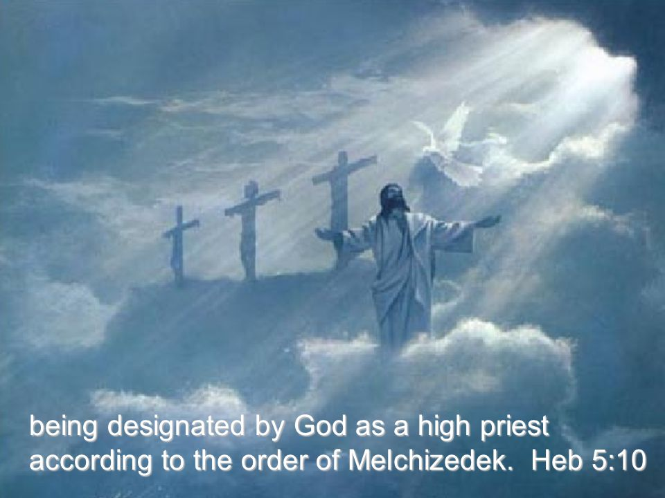 being designated by God as a high priest according to the order of Melchizedek. Heb 5:10