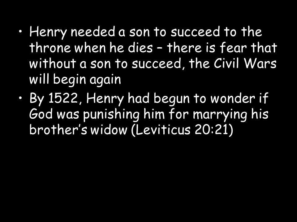 Henry needed a son to succeed to the throne when he dies – there is fear that without a son to succeed, the Civil Wars will begin again