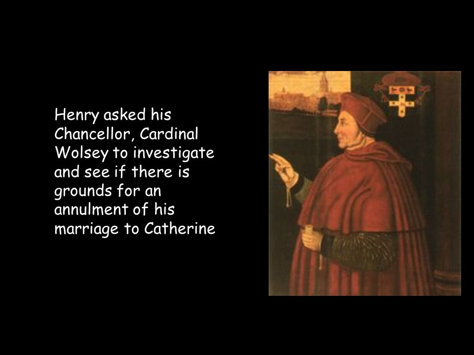 Henry asked his Chancellor, Cardinal Wolsey to investigate and see if there is grounds for an annulment of his marriage to Catherine