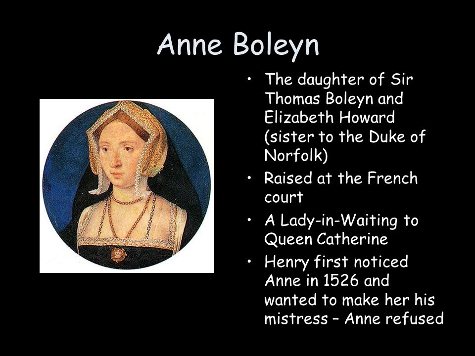 Anne Boleyn The daughter of Sir Thomas Boleyn and Elizabeth Howard (sister to the Duke of Norfolk) Raised at the French court.