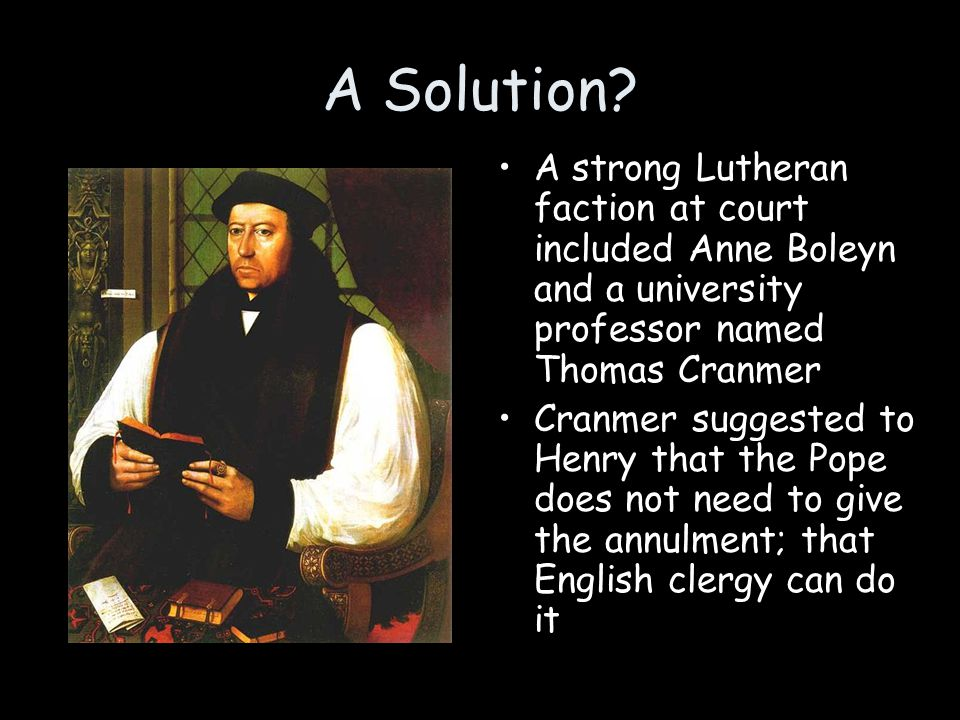 A Solution A strong Lutheran faction at court included Anne Boleyn and a university professor named Thomas Cranmer.