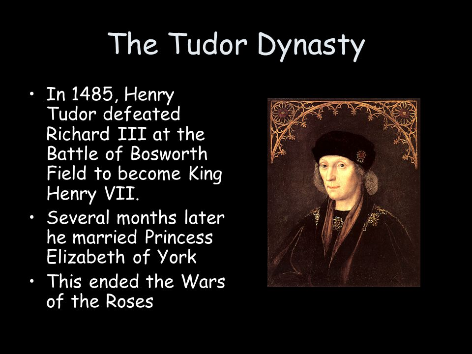 The Tudor Dynasty In 1485, Henry Tudor defeated Richard III at the Battle of Bosworth Field to become King Henry VII.