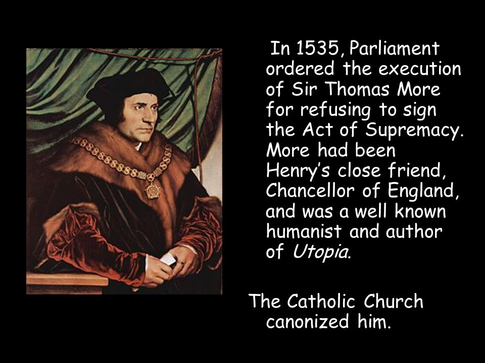 In 1535, Parliament ordered the execution of Sir Thomas More for refusing to sign the Act of Supremacy. More had been Henry's close friend, Chancellor of England, and was a well known humanist and author of Utopia.