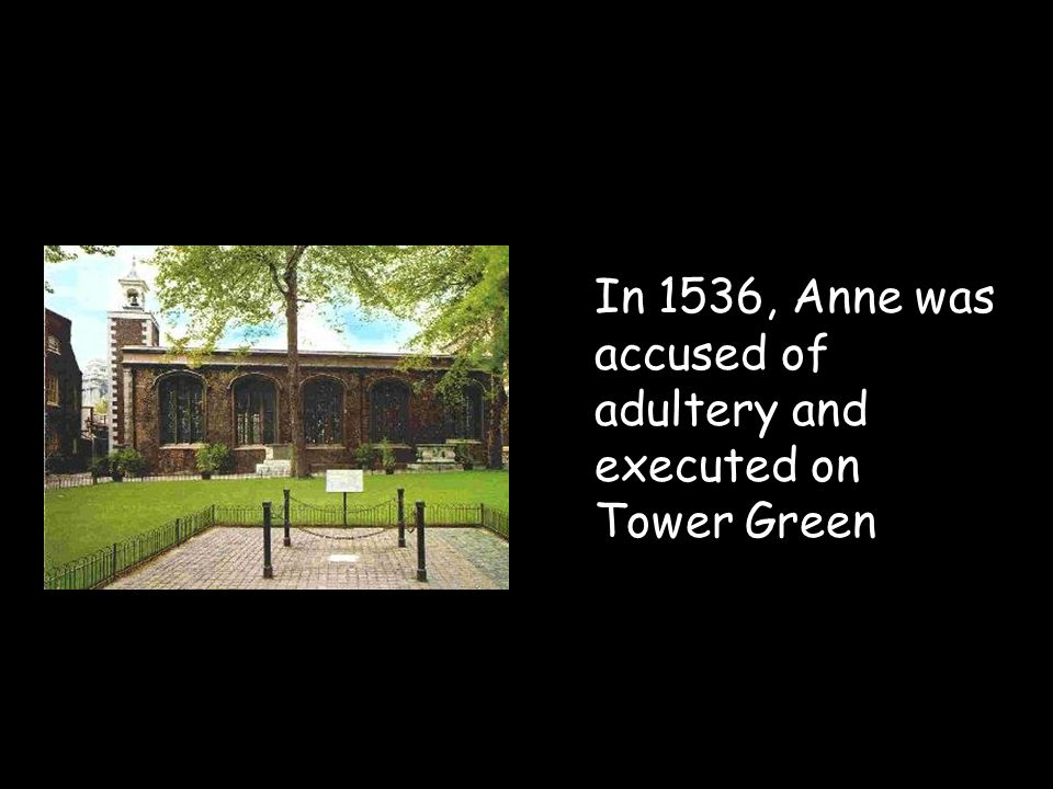 In 1536, Anne was accused of adultery and executed on Tower Green