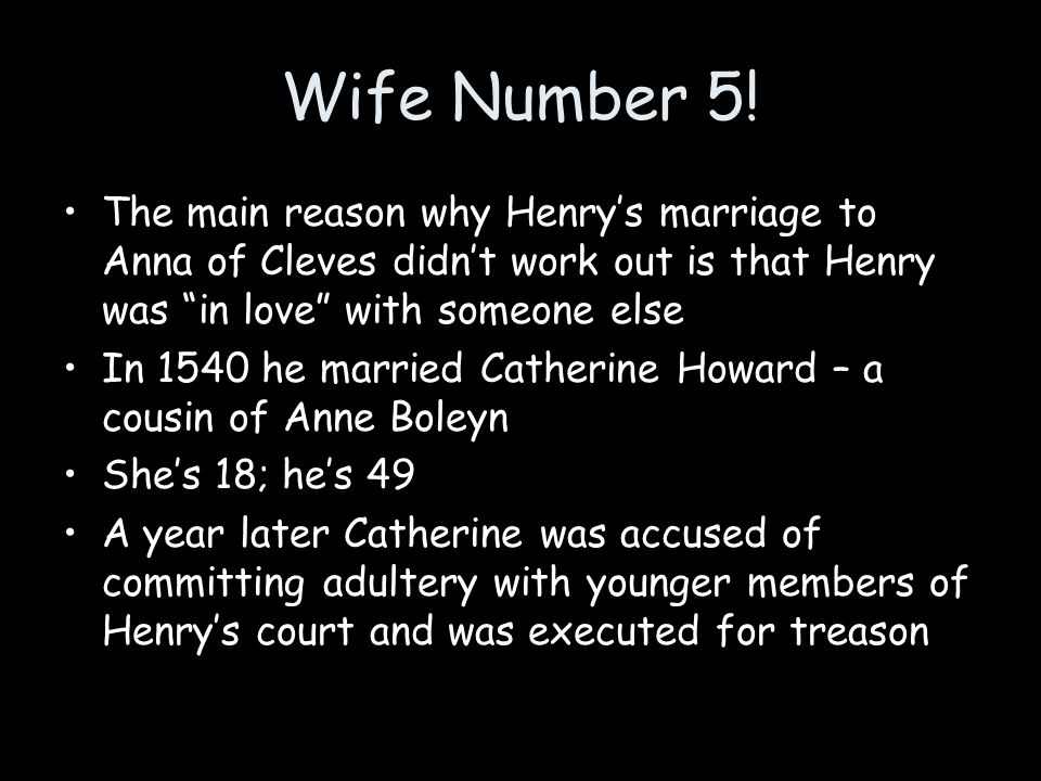 Wife Number 5! The main reason why Henry's marriage to Anna of Cleves didn't work out is that Henry was in love with someone else.