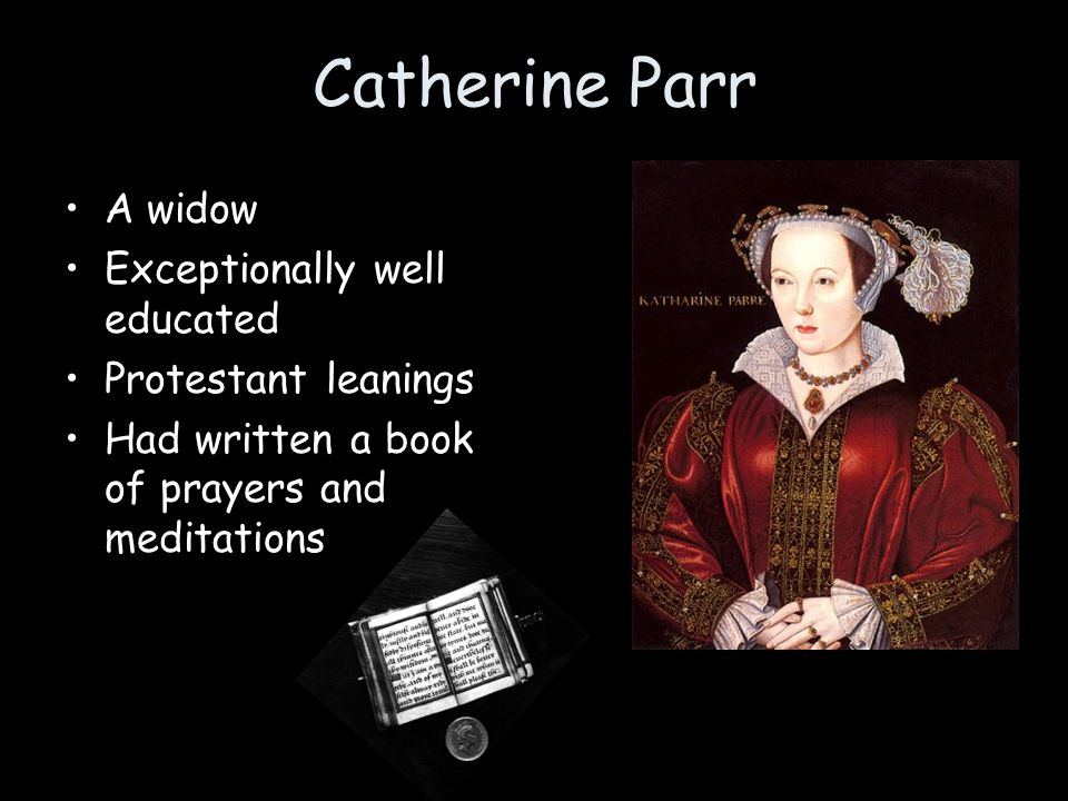 Catherine Parr A widow Exceptionally well educated Protestant leanings