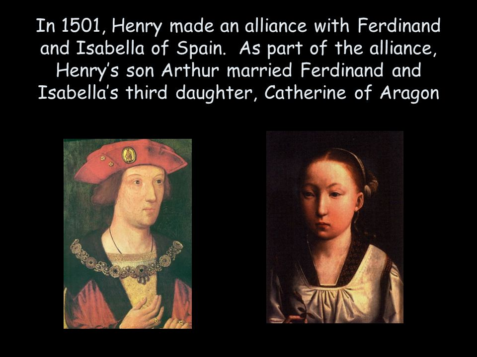 In 1501, Henry made an alliance with Ferdinand and Isabella of Spain