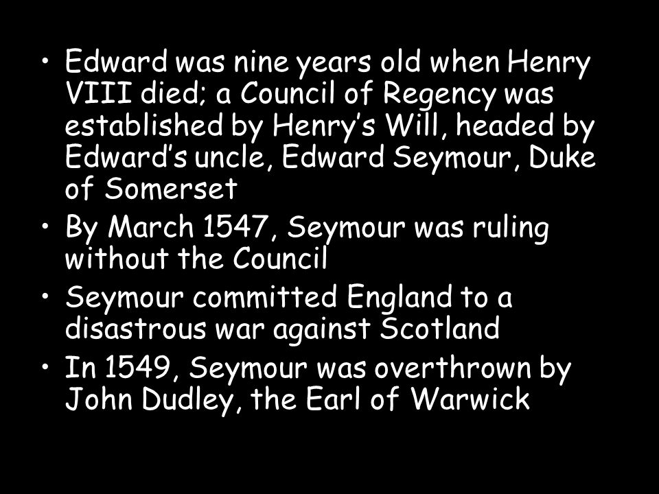 Edward was nine years old when Henry VIII died; a Council of Regency was established by Henry's Will, headed by Edward's uncle, Edward Seymour, Duke of Somerset