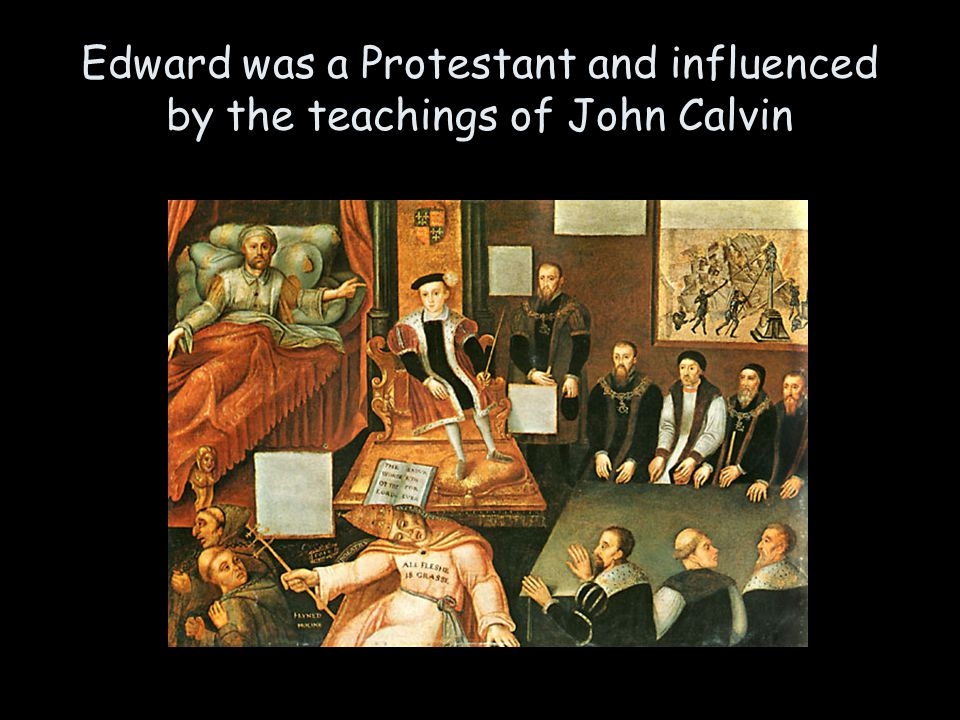 Edward was a Protestant and influenced by the teachings of John Calvin