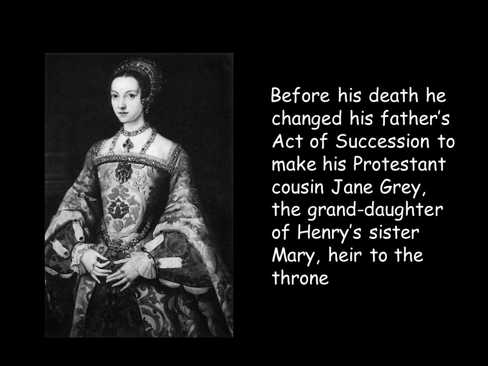 Before his death he changed his father's Act of Succession to make his Protestant cousin Jane Grey, the grand-daughter of Henry's sister Mary, heir to the throne