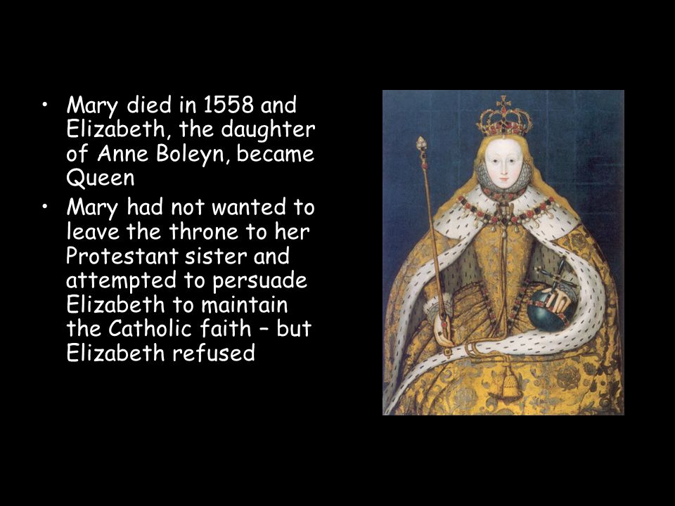 Mary died in 1558 and Elizabeth, the daughter of Anne Boleyn, became Queen