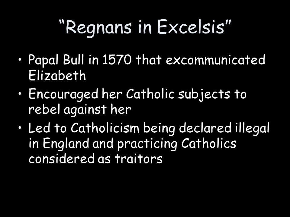 Regnans in Excelsis Papal Bull in 1570 that excommunicated Elizabeth