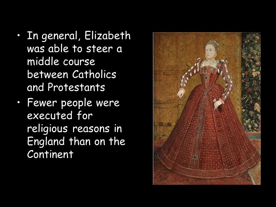 In general, Elizabeth was able to steer a middle course between Catholics and Protestants