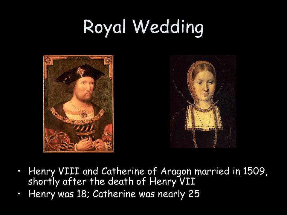 Royal Wedding Henry VIII and Catherine of Aragon married in 1509, shortly after the death of Henry VII.