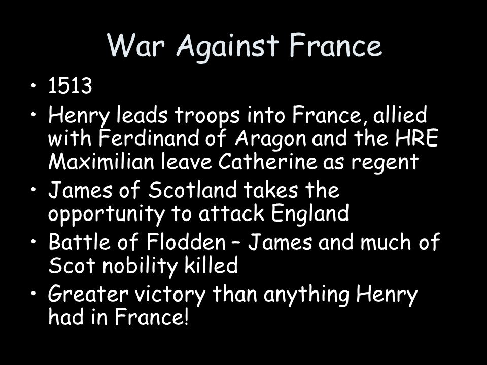 War Against France 1513. Henry leads troops into France, allied with Ferdinand of Aragon and the HRE Maximilian leave Catherine as regent.