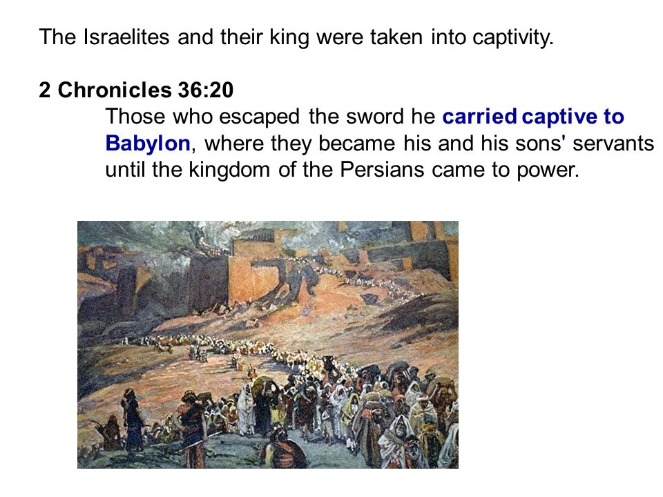 The Israelites and their king were taken into captivity.
