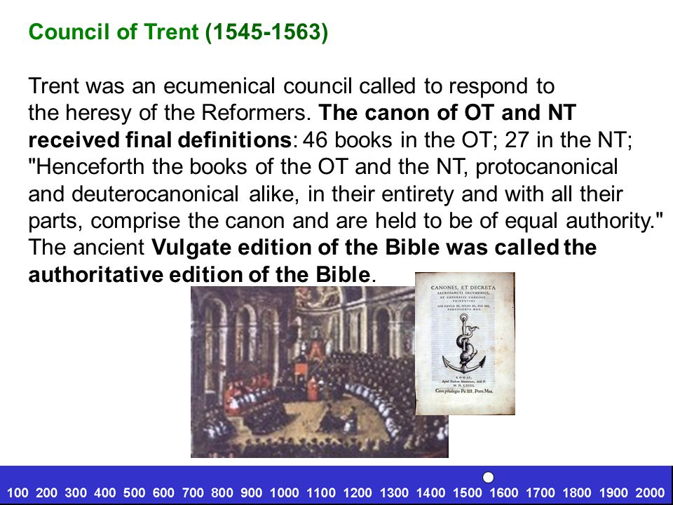 Council of Trent (1545-1563) Trent was an ecumenical council called to respond to. the heresy of the Reformers. The canon of OT and NT.