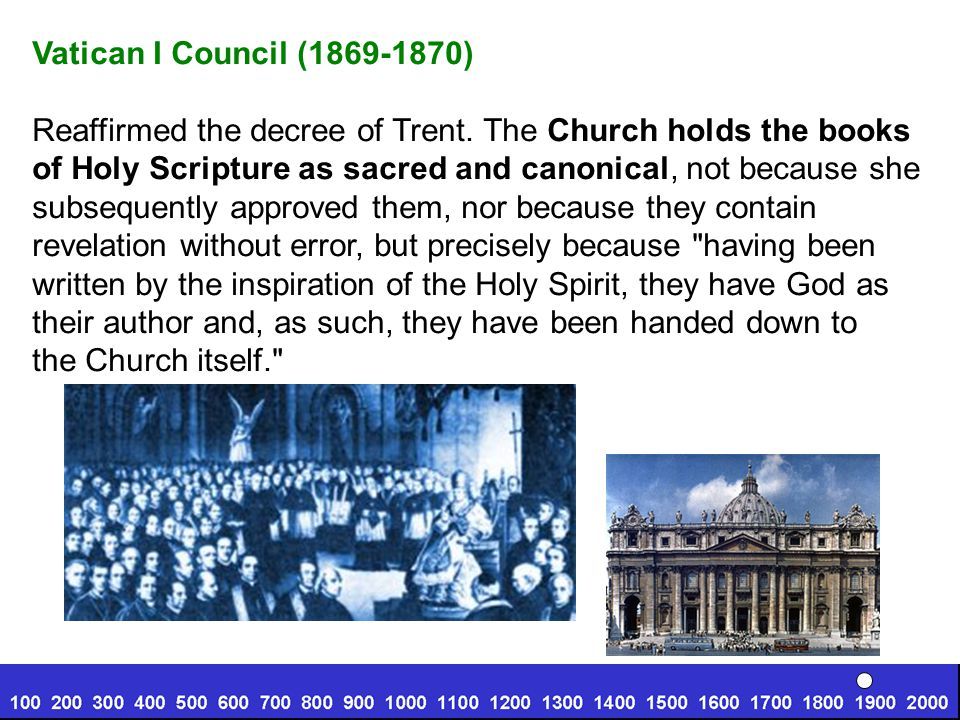 Vatican I Council (1869-1870) Reaffirmed the decree of Trent. The Church holds the books. of Holy Scripture as sacred and canonical, not because she.