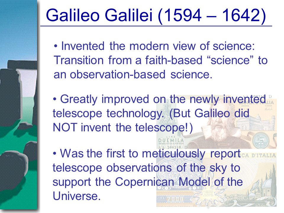 Galileo Galilei (1594 – 1642) Invented the modern view of science: Transition from a faith-based science to an observation-based science.