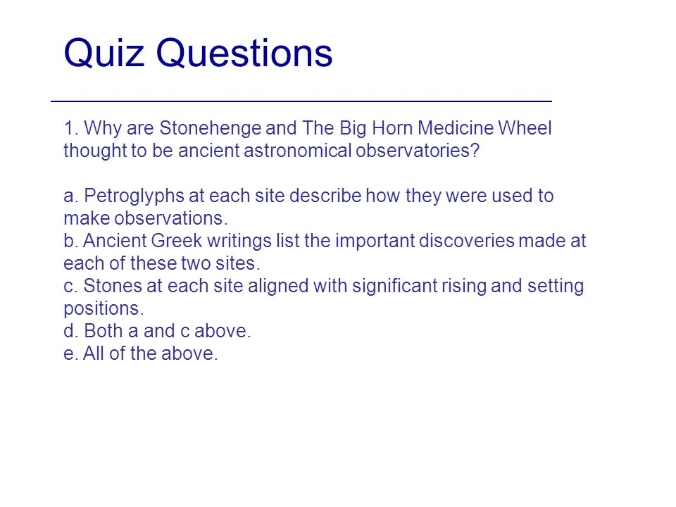 Quiz Questions 1. Why are Stonehenge and The Big Horn Medicine Wheel thought to be ancient astronomical observatories