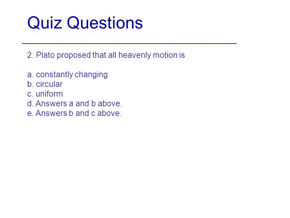 Quiz Questions 2. Plato proposed that all heavenly motion is