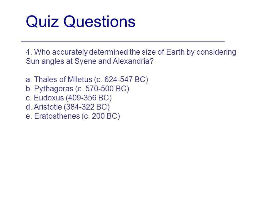 Quiz Questions 4. Who accurately determined the size of Earth by considering Sun angles at Syene and Alexandria