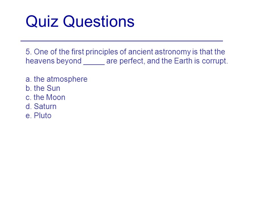 Quiz Questions 5. One of the first principles of ancient astronomy is that the heavens beyond _____ are perfect, and the Earth is corrupt.