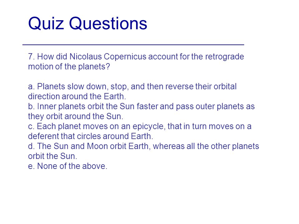 Quiz Questions 7. How did Nicolaus Copernicus account for the retrograde motion of the planets