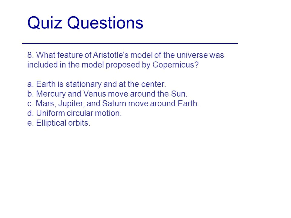 Quiz Questions 8. What feature of Aristotle s model of the universe was included in the model proposed by Copernicus