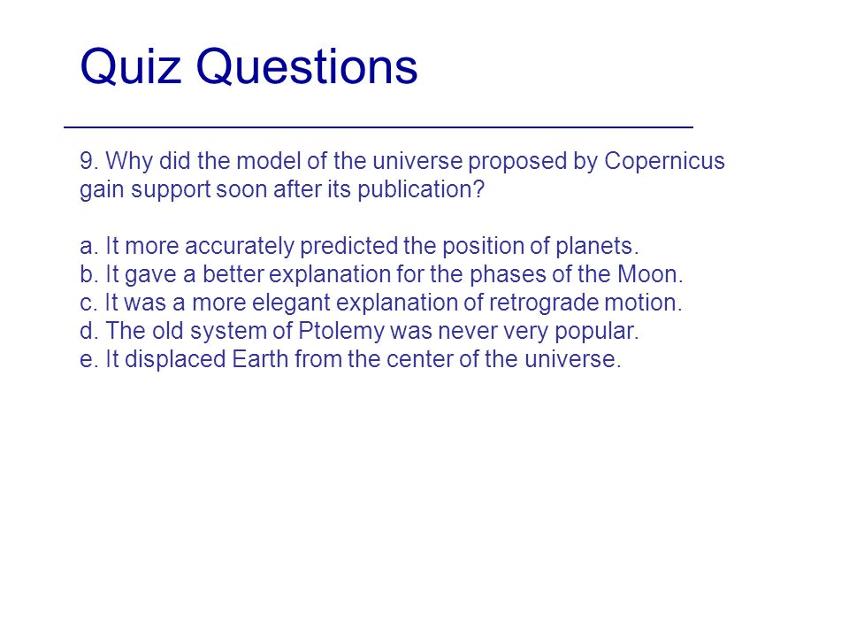 Quiz Questions 9. Why did the model of the universe proposed by Copernicus gain support soon after its publication