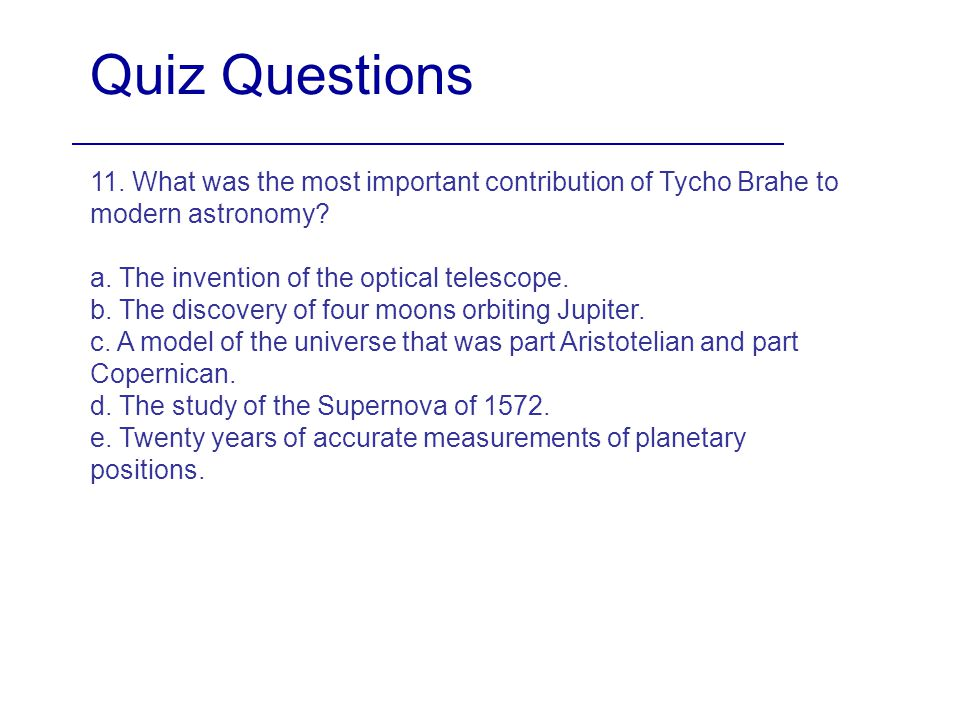 Quiz Questions 11. What was the most important contribution of Tycho Brahe to modern astronomy a. The invention of the optical telescope.