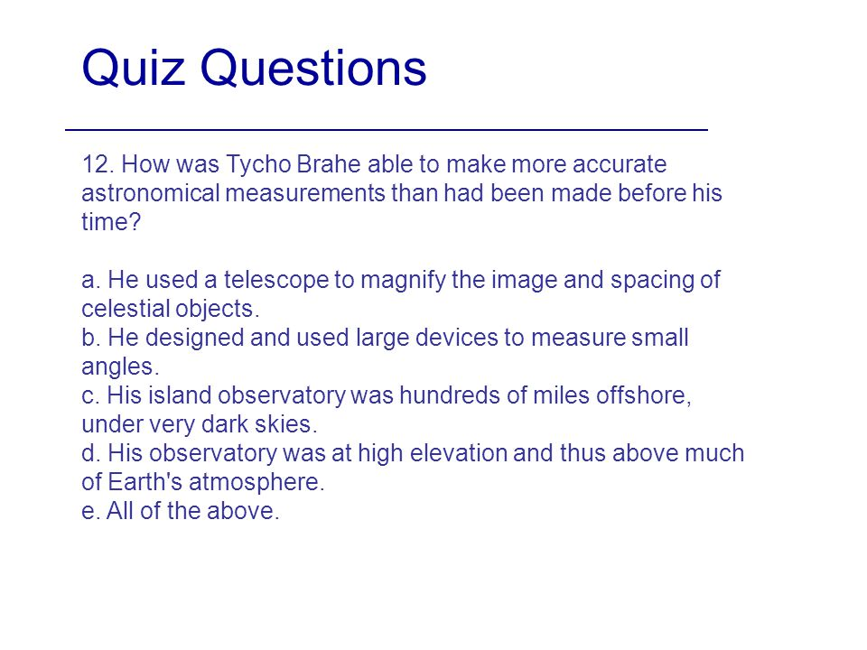 Quiz Questions 12. How was Tycho Brahe able to make more accurate astronomical measurements than had been made before his time
