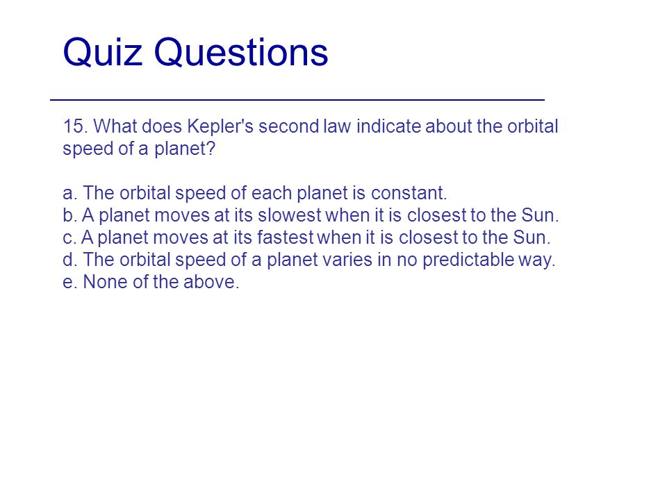 Quiz Questions 15. What does Kepler s second law indicate about the orbital speed of a planet a. The orbital speed of each planet is constant.