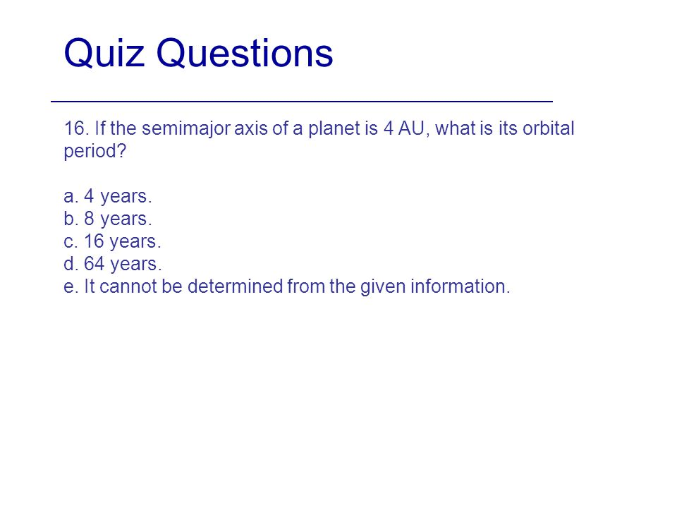 Quiz Questions 16. If the semimajor axis of a planet is 4 AU, what is its orbital period a. 4 years.