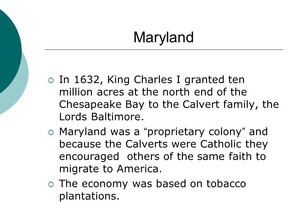 Maryland In 1632, King Charles I granted ten million acres at the north end of the Chesapeake Bay to the Calvert family, the Lords Baltimore.
