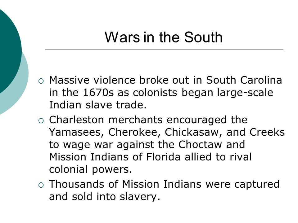 Wars in the South Massive violence broke out in South Carolina in the 1670s as colonists began large-scale Indian slave trade.