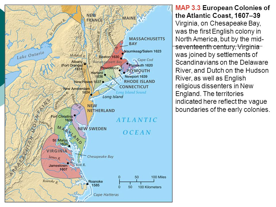 MAP 3.3 European Colonies of the Atlantic Coast, 1607–39 Virginia, on Chesapeake Bay, was the first English colony in North America, but by the mid-seventeenth century, Virginia was joined by settlements of Scandinavians on the Delaware River, and Dutch on the Hudson River, as well as English religious dissenters in New England.
