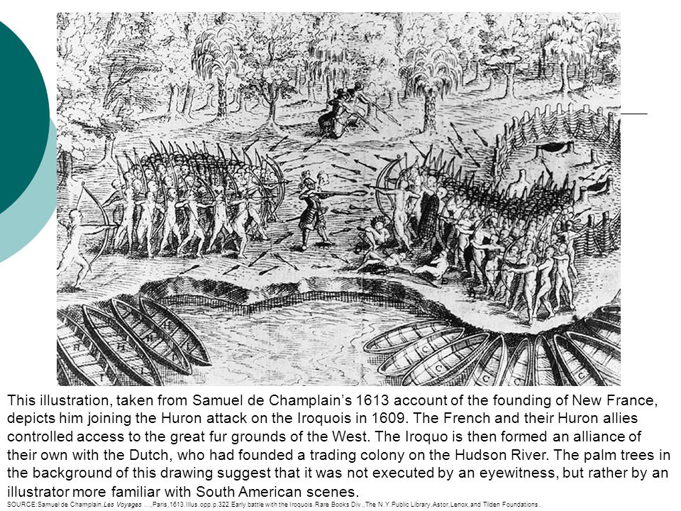 This illustration, taken from Samuel de Champlain's 1613 account of the founding of New France, depicts him joining the Huron attack on the Iroquois in 1609. The French and their Huron allies controlled access to the great fur grounds of the West. The Iroquo is then formed an alliance of their own with the Dutch, who had founded a trading colony on the Hudson River. The palm trees in the background of this drawing suggest that it was not executed by an eyewitness, but rather by an illustrator more familiar with South American scenes.