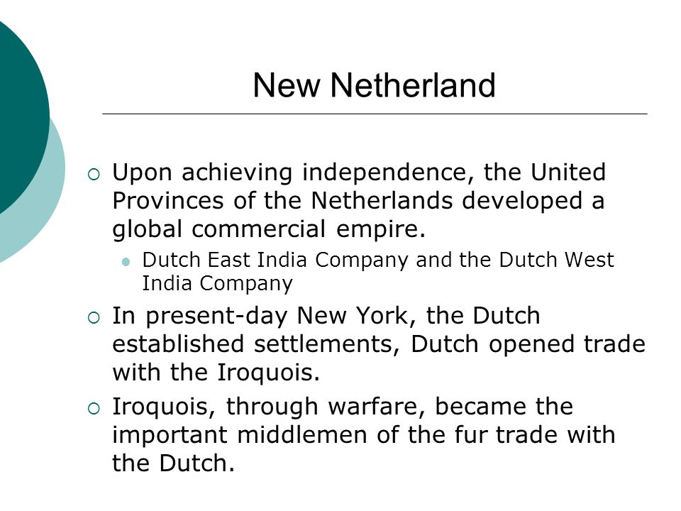 New Netherland Upon achieving independence, the United Provinces of the Netherlands developed a global commercial empire.